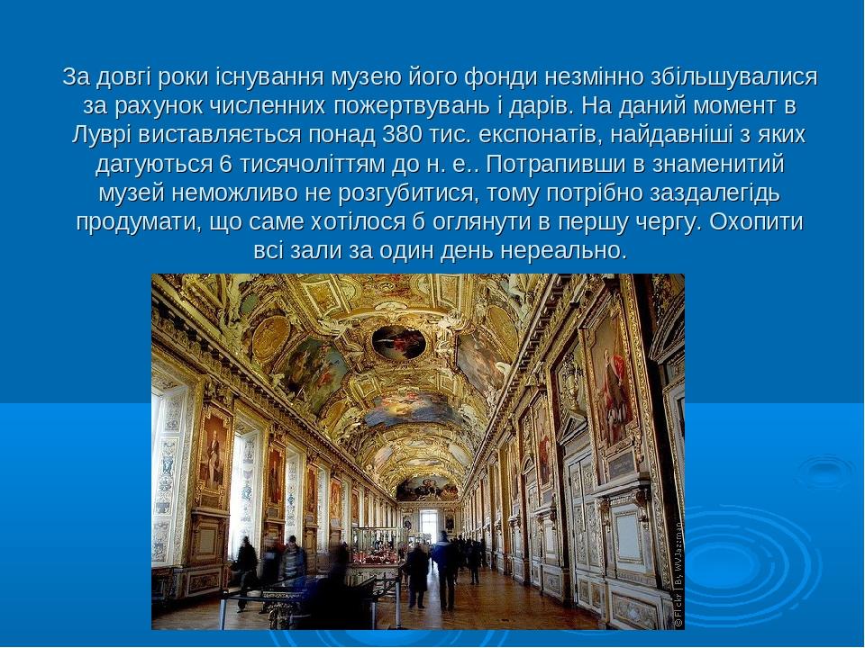 За довгі роки існування музею його фонди незмінно збільшувалися за рахунок численних пожертвувань і дарів. На даний момент в Луврі виставляється по...