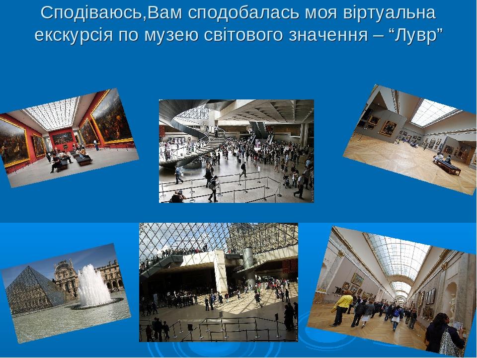 """Сподіваюсь,Вам сподобалась моя віртуальна екскурсія по музею світового значення – """"Лувр"""""""