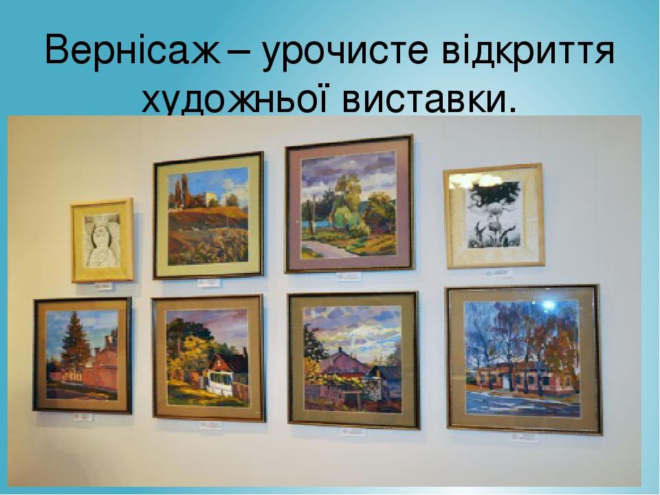 ... Вернісаж – урочисте відкриття художньої виставки. a49db3b48646c