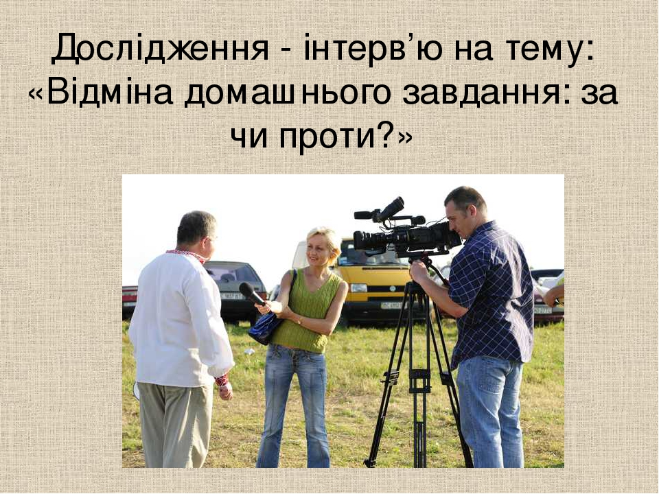 Дослідження - інтерв'ю на тему: «Відміна домашнього завдання: за чи проти?»
