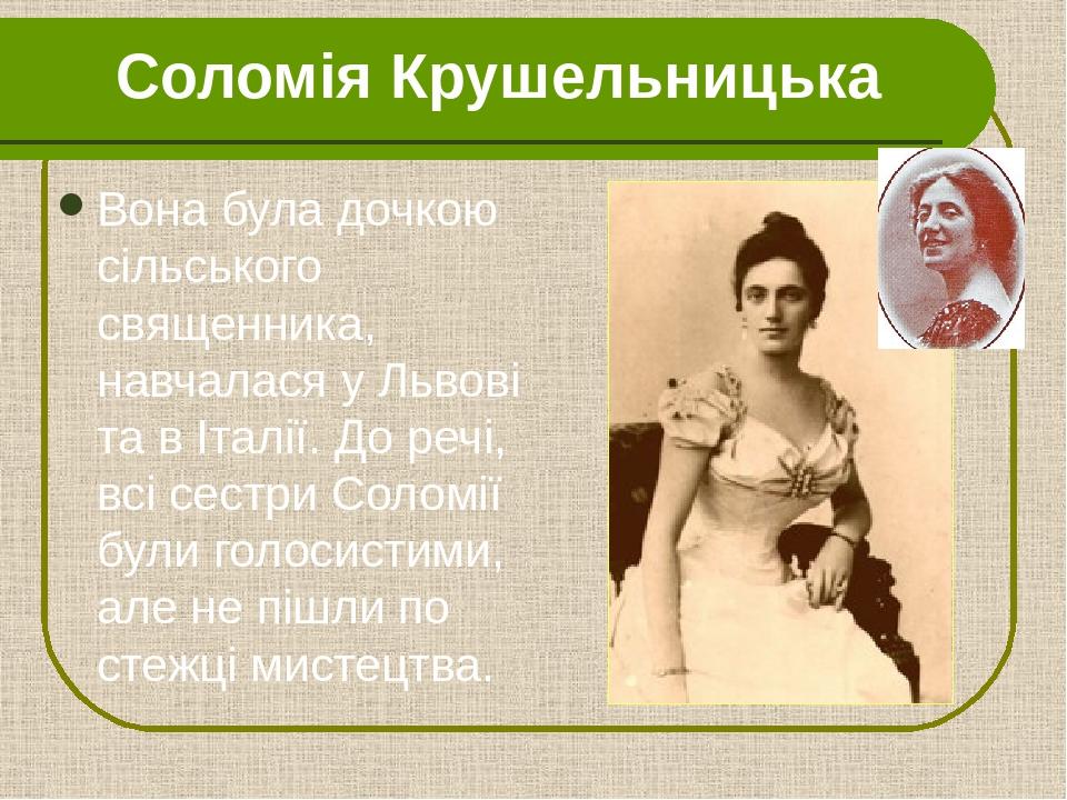 Соломія Крушельницька Вона була дочкою сільського священника, навчалася у Львові та в Італії. До речі, всі сестри Соломії були голосистими, але не ...