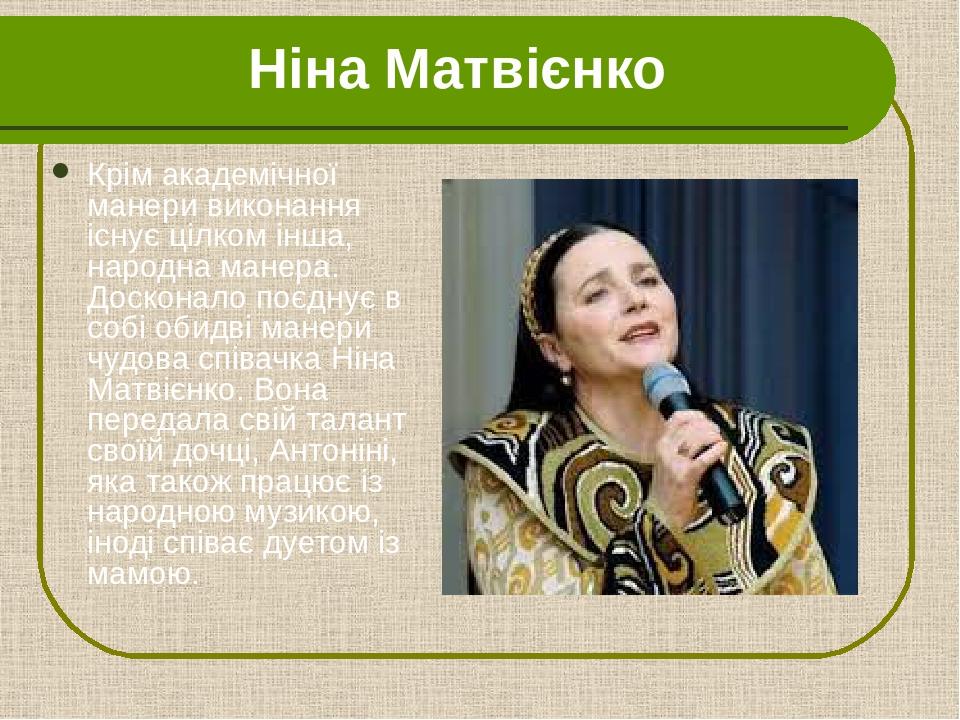Ніна Матвієнко Крім академічної манери виконання існує цілком інша, народна манера. Досконало поєднує в собі обидві манери чудова співачка Ніна Мат...