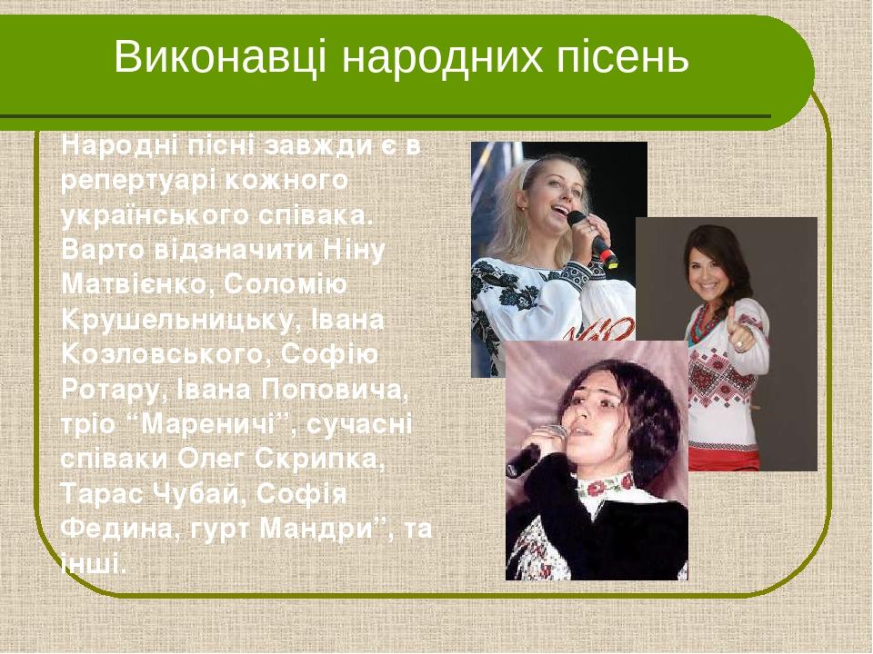 Виконавці народних пісень Народні пісні завжди є в репертуарі кожного українського співака. Варто відзначити Ніну Матвієнко, Соломію Крушельницьку,...