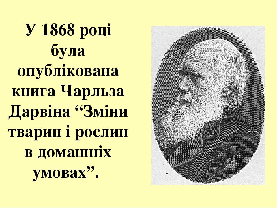"""У 1868 році була опублікована книга Чарльза Дарвіна """"Зміни тварин і рослин в домашніх умовах""""."""