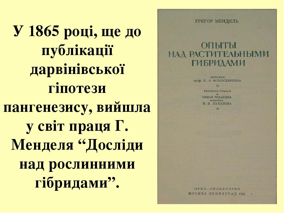 """У 1865 році, ще до публікації дарвінівської гіпотези пангенезису, вийшла у світ праця Г. Менделя """"Досліди над рослинними гібридами""""."""