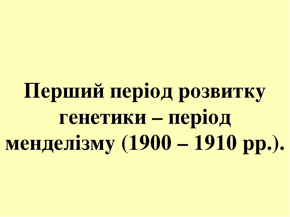 Перший період розвитку генетики – період менделізму (1900 – 1910 рр.).