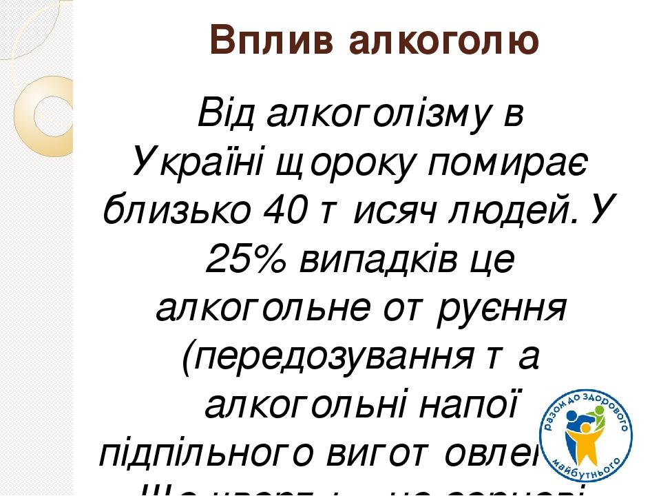 Вплив алкоголю Відалкоголізму в Україніщороку помирає близько 40 тисяч людей. У 25% випадків це алкогольне отруєння (передозування та алкогольні ...