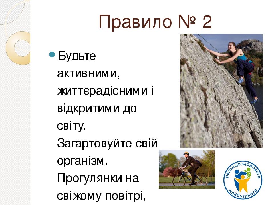 Правило № 2 Будьте активними, життєрадісними і відкритими до світу. Загартовуйте свій організм. Прогулянки на свіжому повітрі, ранкова пробіжка, за...