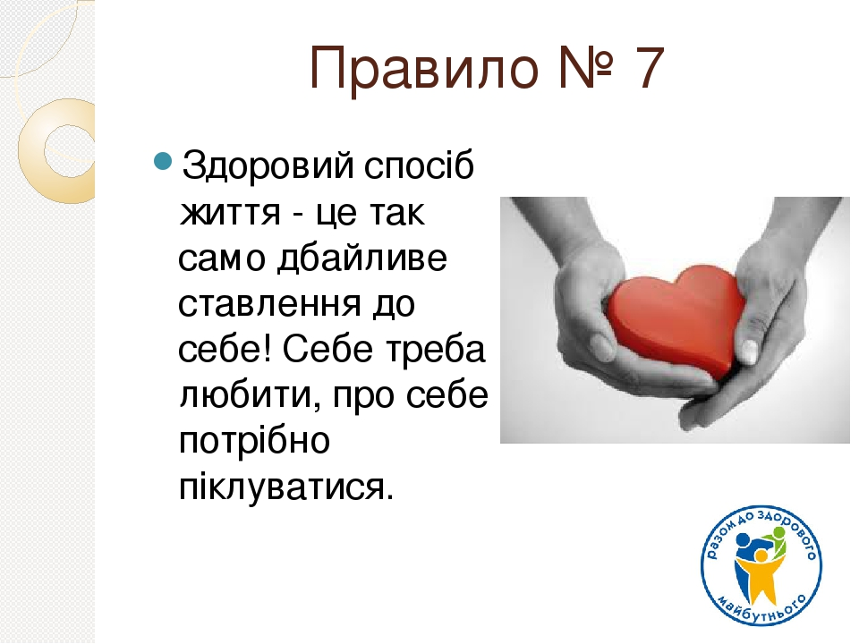 Правило № 7 Здоровий спосіб життя - це так само дбайливе ставлення до себе! Себе треба любити, про себе потрібно піклуватися.