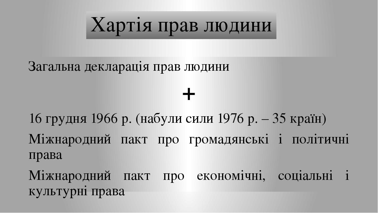 Хартія прав людини Загальна декларація прав людини + 16 грудня 1966 р. (набули сили 1976 р. – 35 країн) Міжнародний пакт про громадянські і політич...
