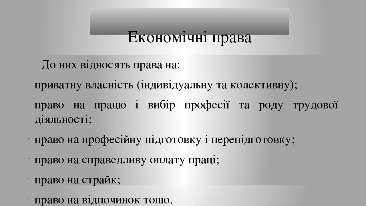Економічні права До них відносять права на: приватну власність (індивідуальну та колективну); право на працю і вибір професії та роду трудової діял...