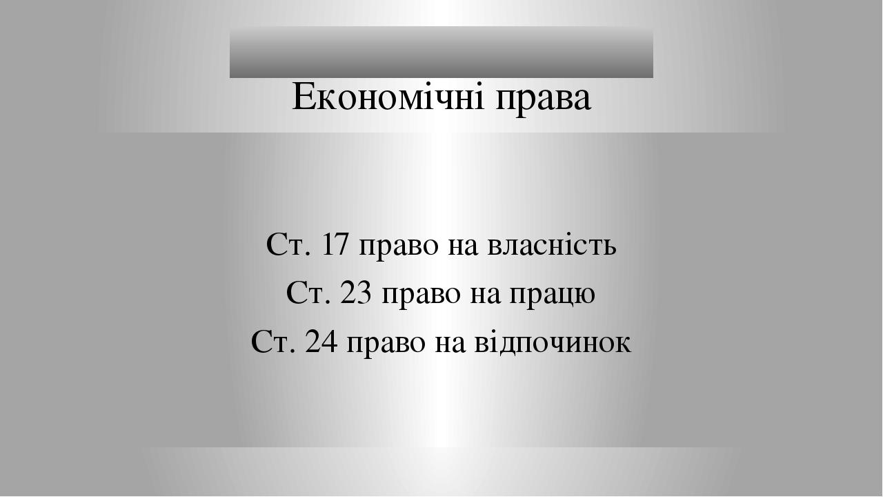 Ст. 17 право на власність Ст. 23 право на працю Ст. 24 право на відпочинок Економічні права