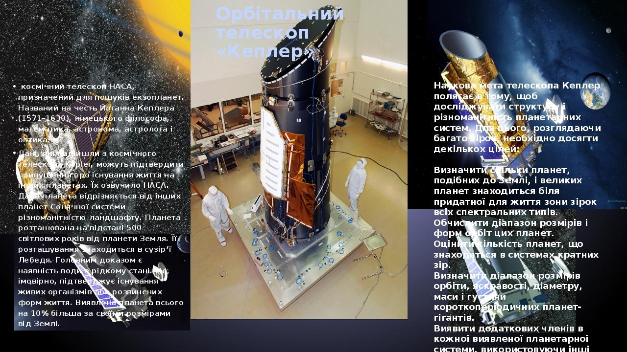 Орбітальний телескоп «Кеплер» космічний телескоп НАСА, призначений для пошуків екзопланет. Названий на честь Йоганна Кеплера (1571–1630), німецьког...