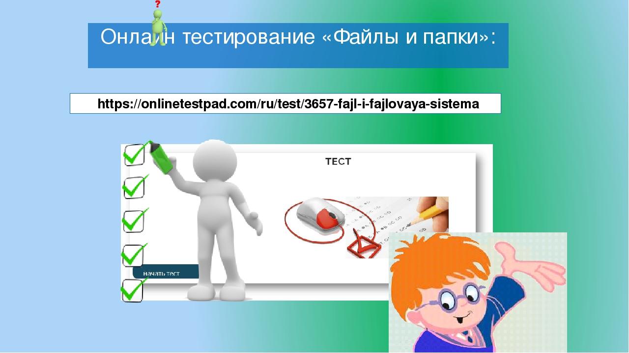 Онлайн тестирование «Файлы и папки»: https://onlinetestpad.com/ru/test/3657-fajl-i-fajlovaya-sistema
