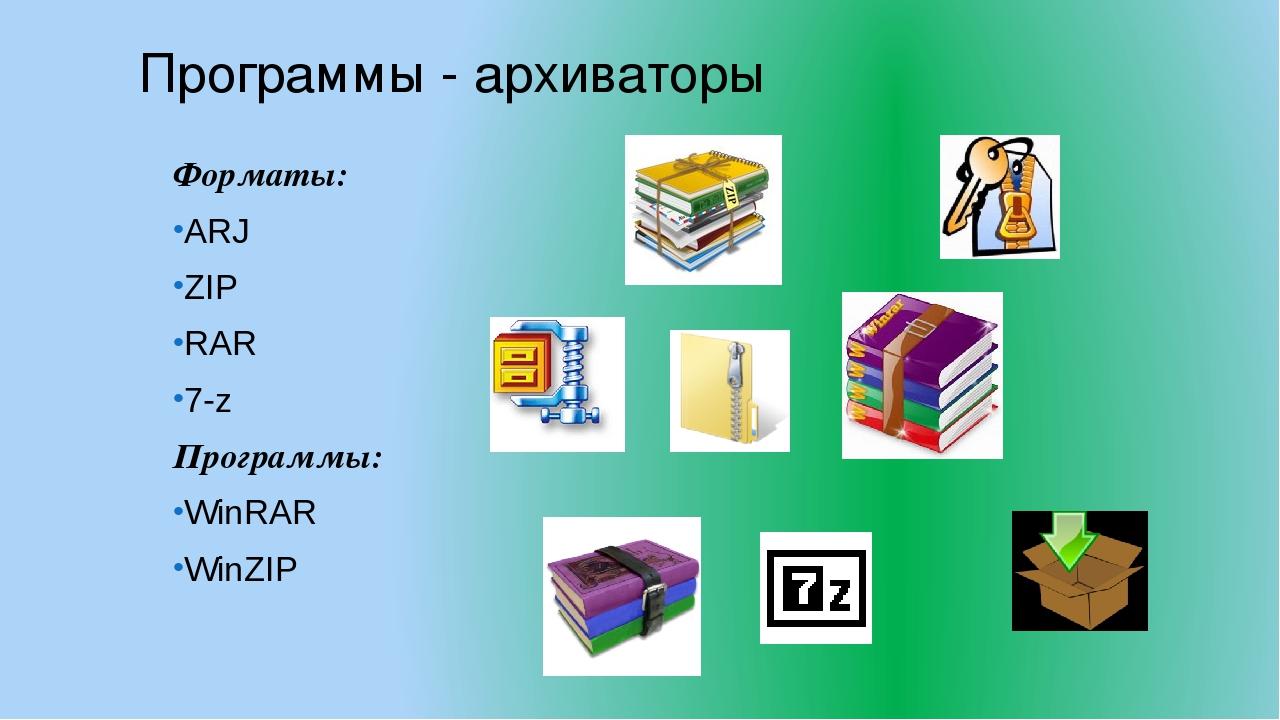 Программы - архиваторы Форматы: ARJ ZIP RAR 7-z Программы: WinRAR WinZIP