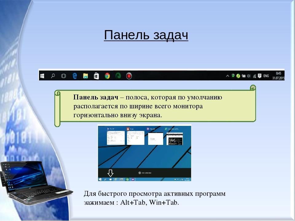 Панель задач Панель задач – полоса, которая по умолчанию располагается по ширине всего монитора горизонтально внизу экрана. Для быстрого просмотра ...