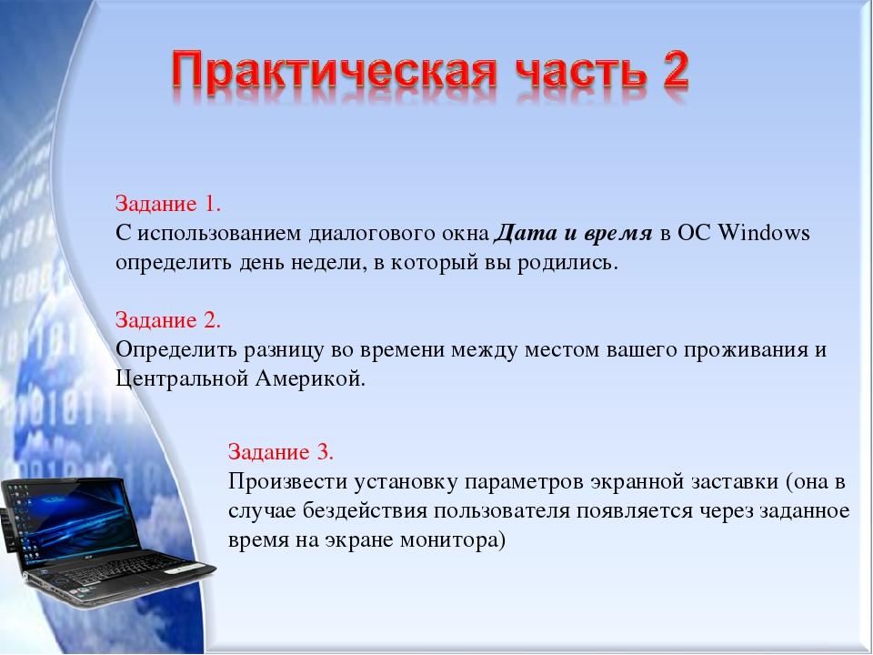 Задание 1. С использованием диалогового окна Дата и время в ОС Windows определить день недели, в который вы родились. Задание 2. Определить разницу...