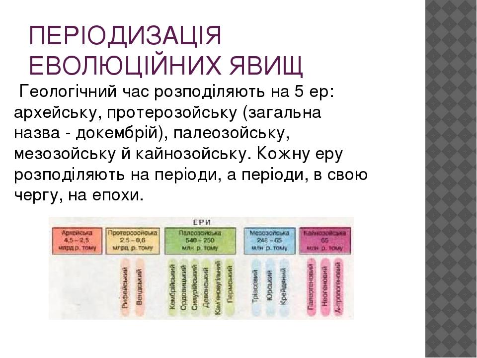 ПЕРІОДИЗАЦІЯ ЕВОЛЮЦІЙНИХ ЯВИЩ Геологічний час розподіляють на 5 ер: архейську, протерозойську (загальна назва - докембрій), палеозойську, мезозойсь...
