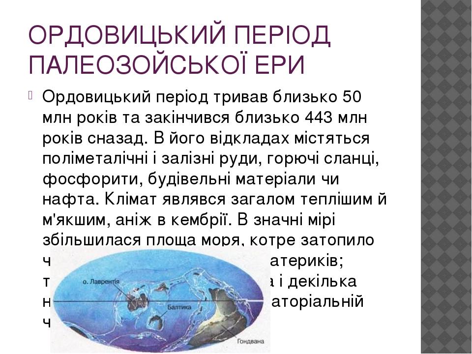 ОРДОВИЦЬКИЙ ПЕРІОД ПАЛЕОЗОЙСЬКОЇ ЕРИ Ордовицький період тривав близько 50 млн років та закінчився близько 443 млн років сназад. В його відкладах мі...