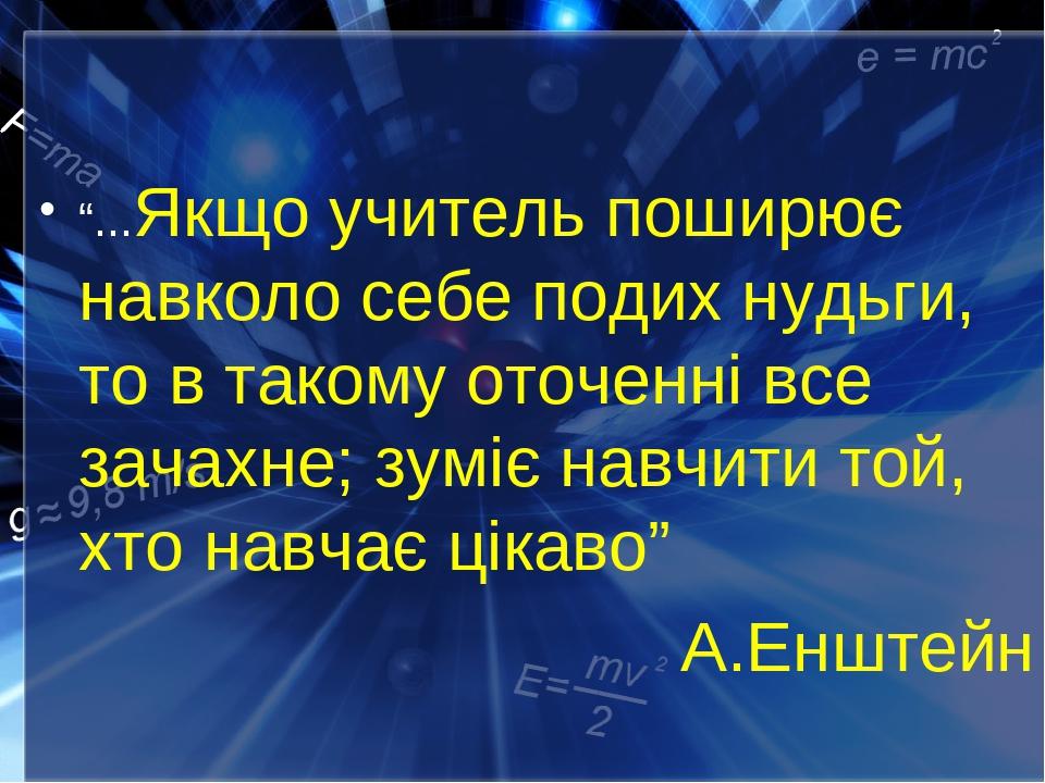 """""""...Якщо учитель поширює навколо себе подих нудьги, то в такому оточенні все зачахне; зуміє навчити той, хто навчає цікаво"""" А.Енштейн"""