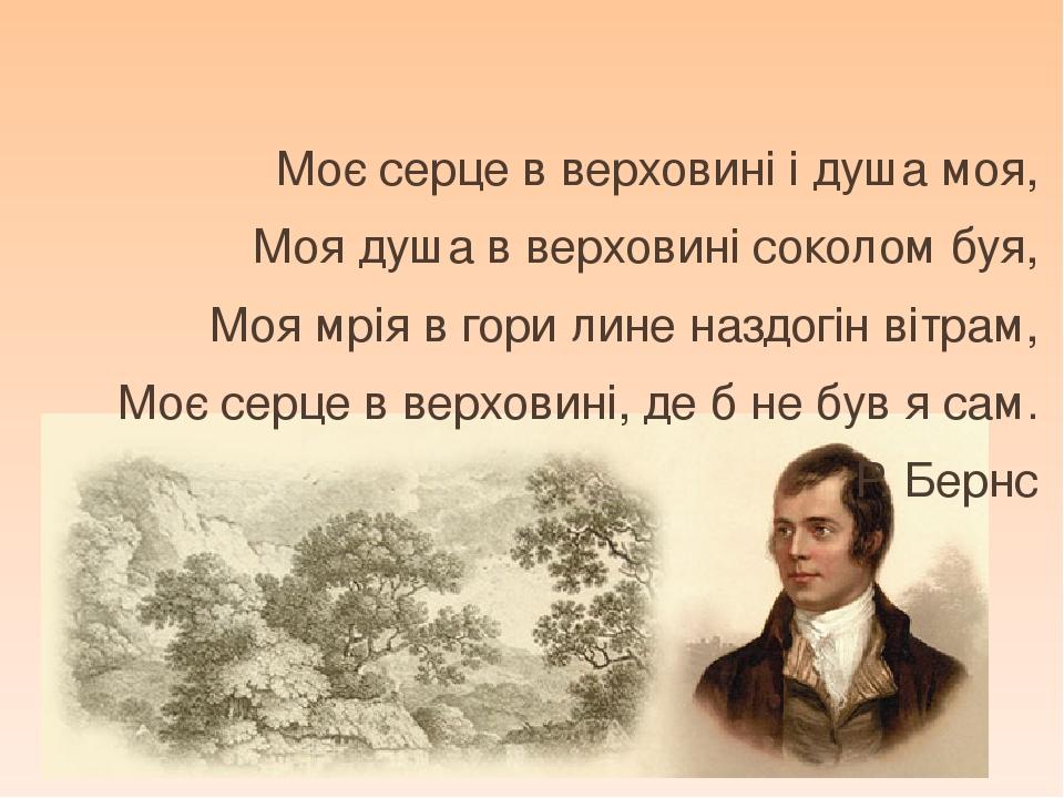 Моє серце в верховині і душа моя, Моя душа в верховині соколом буя, Моя мрія в гори лине наздогін вітрам, Моє серце в верховині, де б не був я сам....