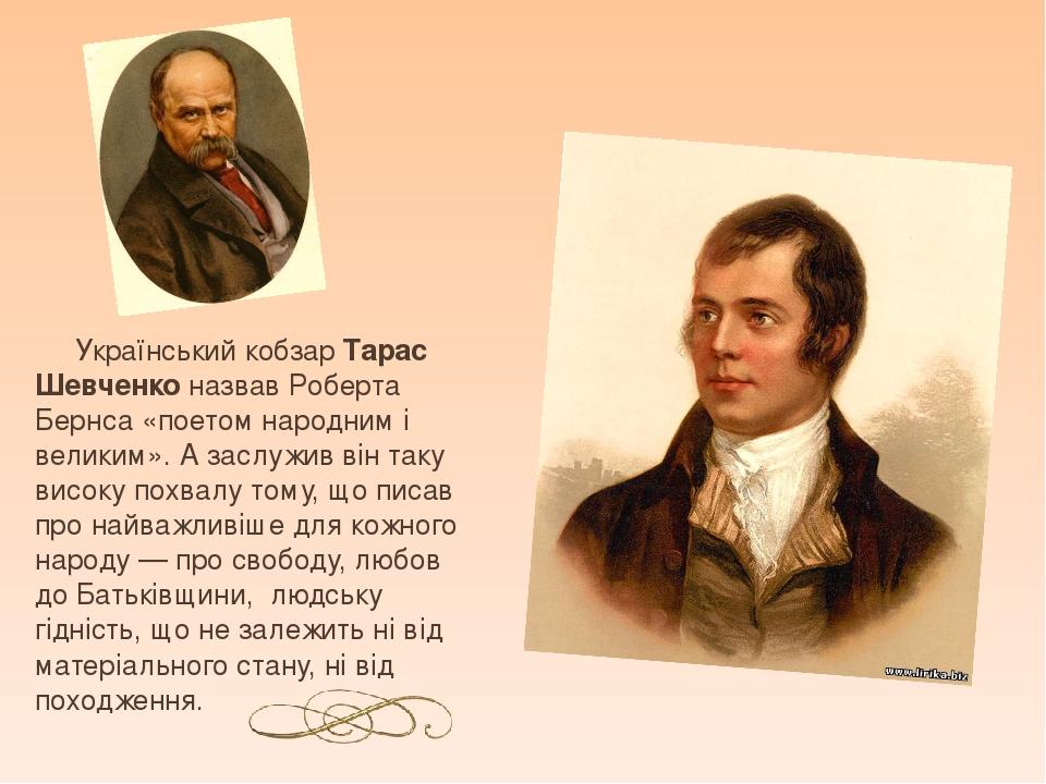 Український кобзар Тарас Шевченко назвав Роберта Бернса «поетом народним і великим». А заслужив він таку високу похвалу тому, що писав про найважли...