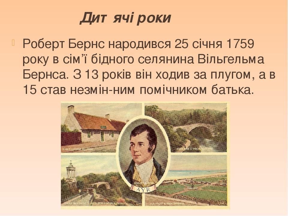 Дитячі роки Роберт Бернс народився 25 січня 1759 року в сім'ї бідного селянина Вільгельма Бернса. З 13 років він ходив за плугом, а в 15 став незмі...