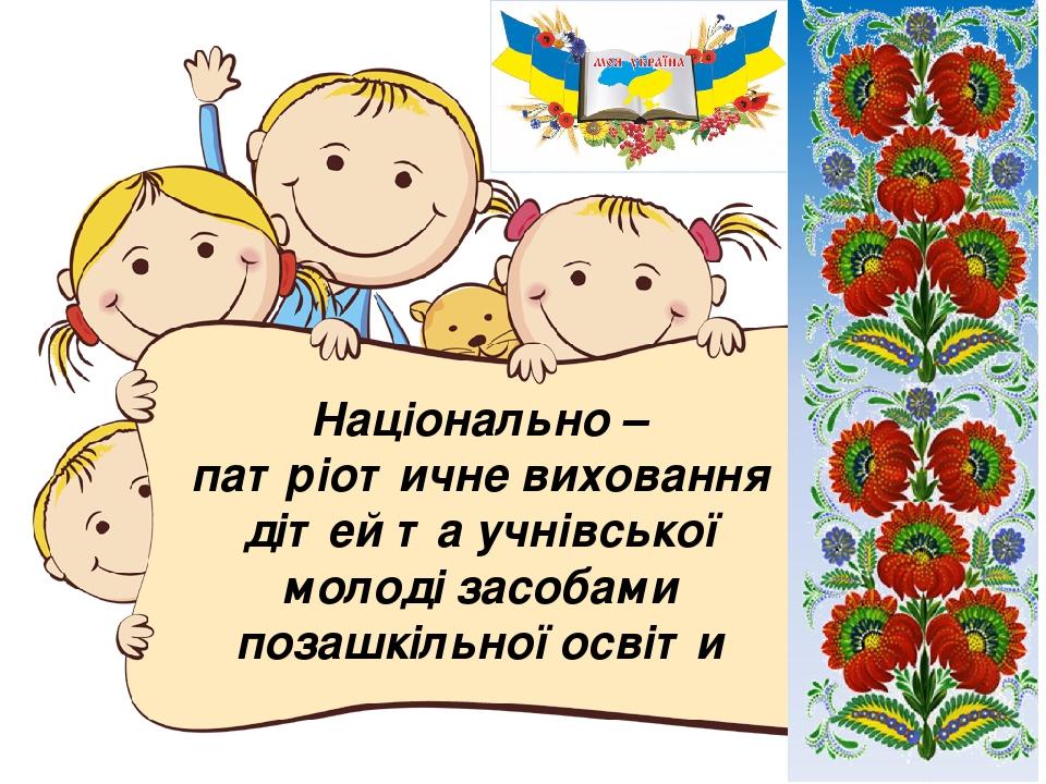 Національно – патріотичне виховання дітей та учнівської молоді засобами позашкільної освіти