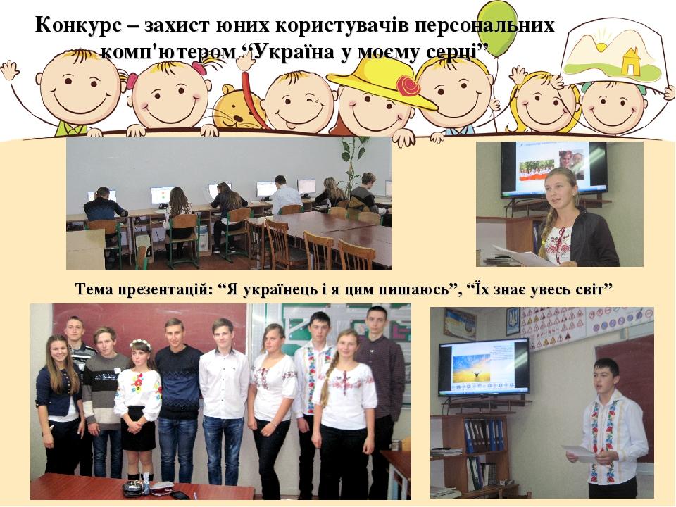 """Конкурс – захист юних користувачів персональних комп'ютером """"Україна у моєму серці"""" Тема презентацій: """"Я українець і я цим пишаюсь"""", """"Їх знає увесь..."""