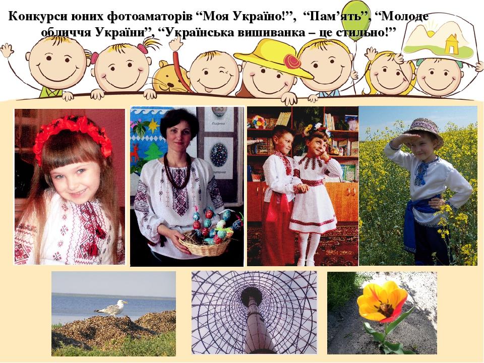 """Конкурси юних фотоаматорів """"Моя Україно!"""", """"Пам'ять"""", """"Молоде обличчя України"""", """"Українська вишиванка – це стильно!"""""""