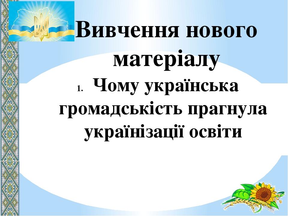 Вивчення нового матеріалу Чому українська громадськість прагнула українізації освіти