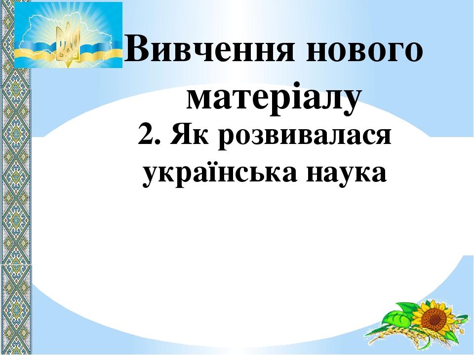 Вивчення нового матеріалу 2. Як розвивалася українська наука