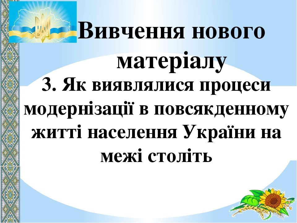 Вивчення нового матеріалу 3. Як виявлялися процеси модернізації в повсякденному житті населення України на межі століть