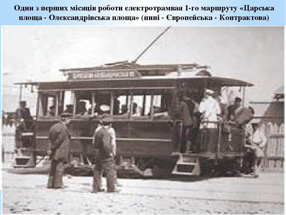 Один з перших місяців роботи електротрамвая 1-го маршруту «Царська площа - Олександрівська площа» (нині - Європейська - Контрактова)