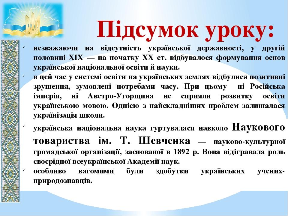 Підсумок уроку: незважаючи на відсутність української державності, у другій половині XIX — на початку XX ст. відбувалося формування основ українськ...