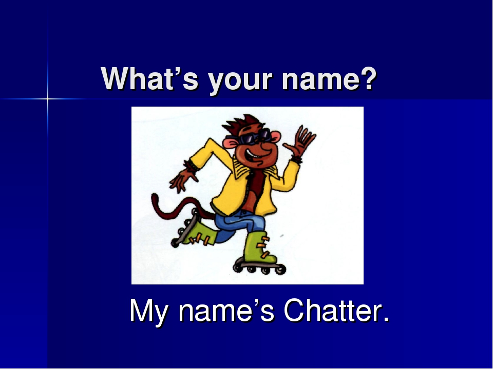 What's your name? My name's Chatter.