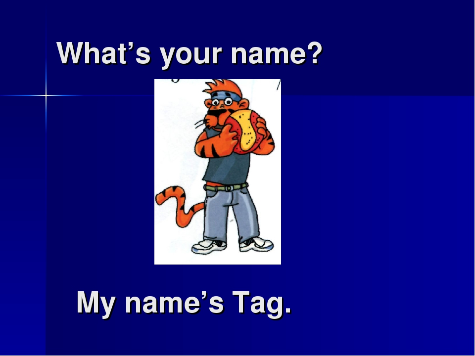 What's your name? My name's Tag.