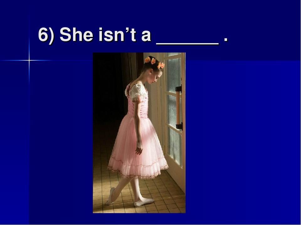 6) She isn't a ______ .