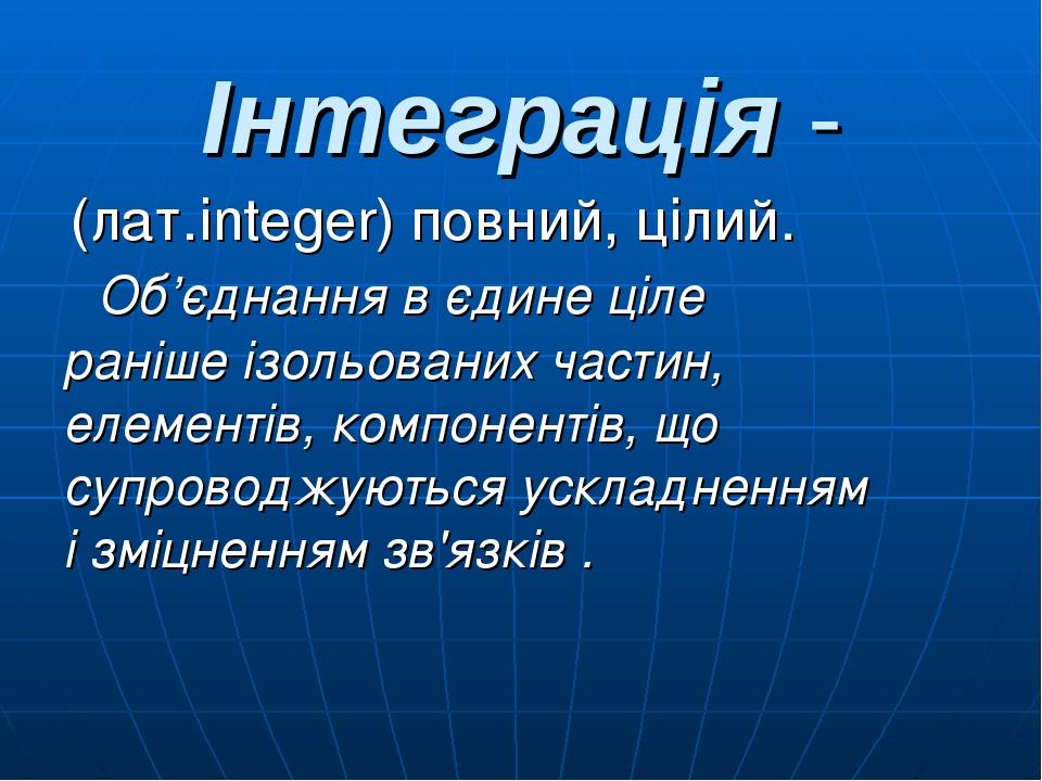 Інтеграція - (лат.integer) повний, цілий. Об'єднання в єдине ціле раніше ізольованих частин, елементів, компонентів, що супроводжуються ускладнення...