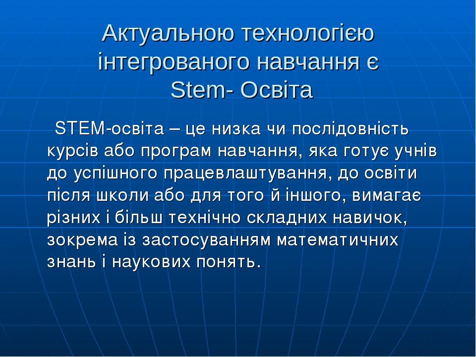 Актуальною технологією інтегрованого навчання є Stem- Освіта STEM-освіта – це низка чи послідовність курсів або програм навчання, яка готує учнів д...