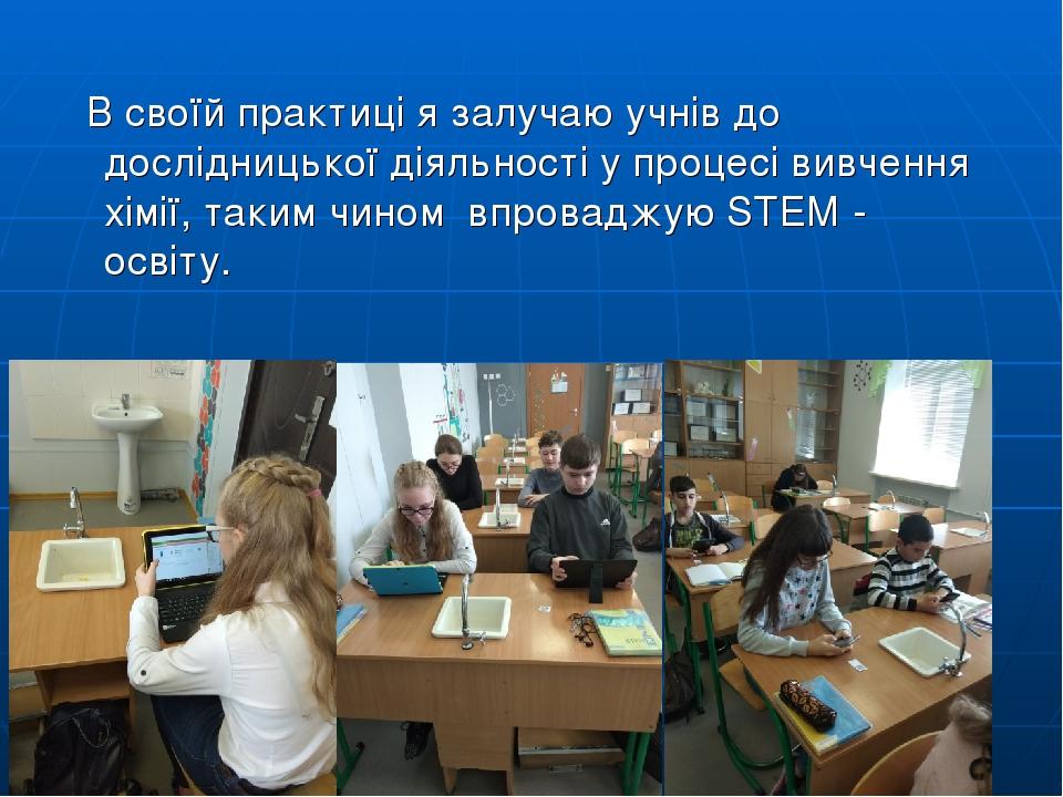В своїй практиці я залучаю учнів до дослідницької діяльності у процесі вивчення хімії, таким чином впроваджую STEM - освіту.
