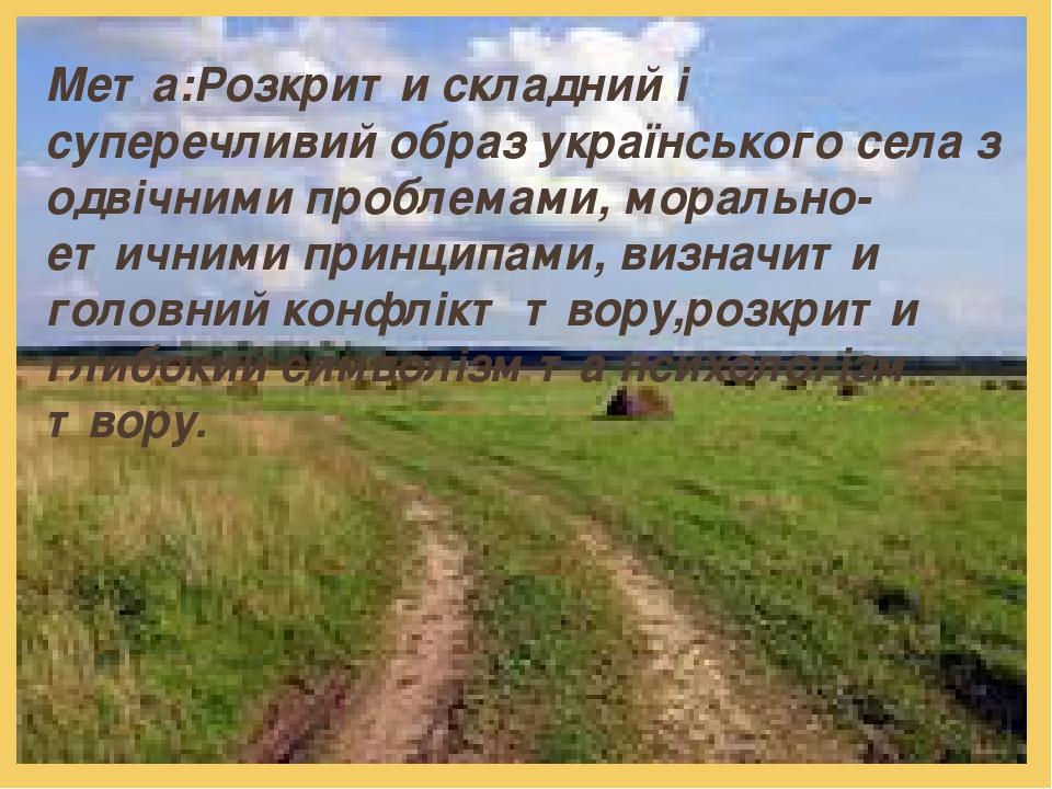 Мета:Розкрити складний і суперечливий образ українського села з одвічними проблемами, морально- етичними принципами, визначити головний конфлікт тв...