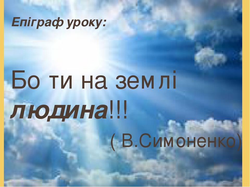 Епіграф уроку: Бо ти на землі людина!!! ( В.Симоненко)