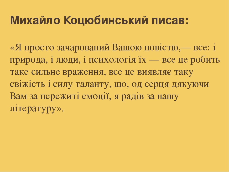 Михайло Коцюбинський писав: «Я просто зачарований Вашою повістю,— все: і природа, і люди, і психологія їх — все це робить таке сильне враження, все...