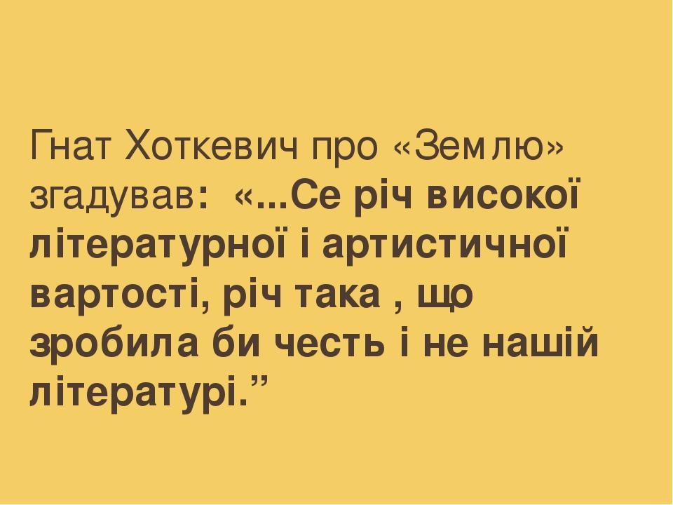 """Гнат Хоткевич про «Землю» згадував: «...Се річ високої літературної і артистичної вартості, річ така , що зробила би честь і не нашій літературі."""""""