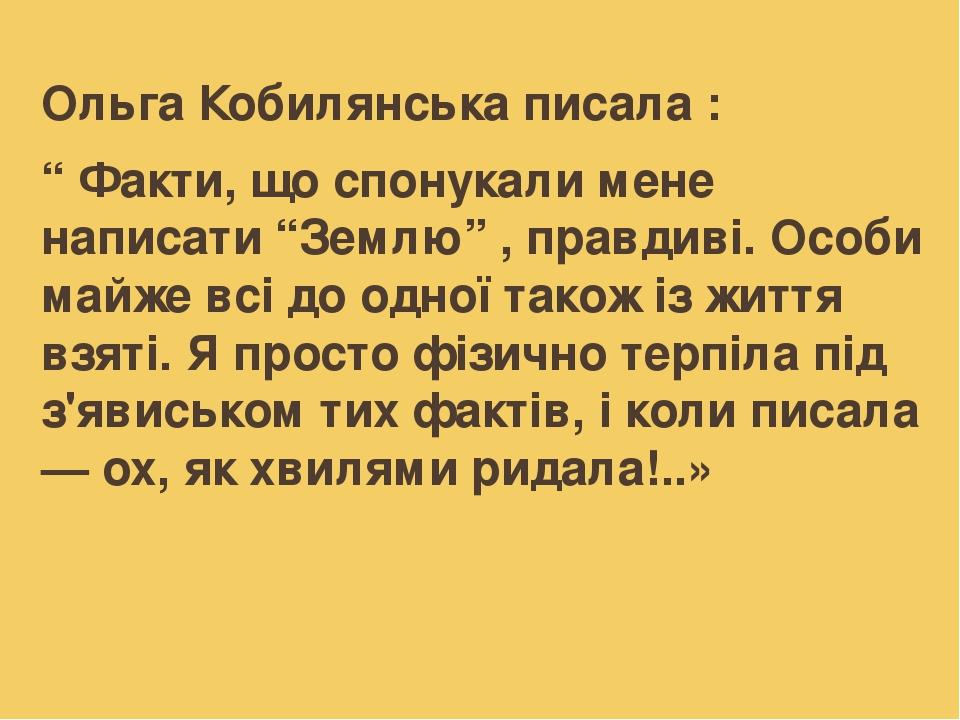 """Ольга Кобилянська писала : """" Факти, що спонукали мене написати """"Землю"""" , правдиві. Особи майже всі до одної також із життя взяті. Я просто фізично ..."""
