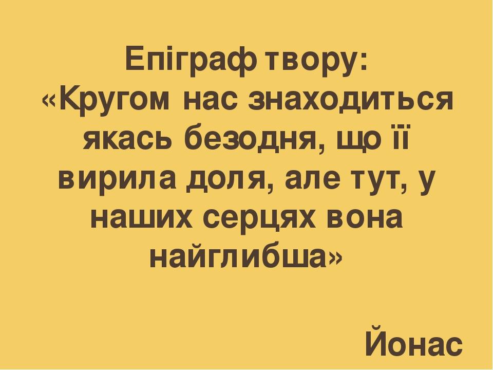 Епіграф твору: «Кругом нас знаходиться якась безодня, що її вирила доля, але тут, у наших серцях вона найглибша» Йонас Лі