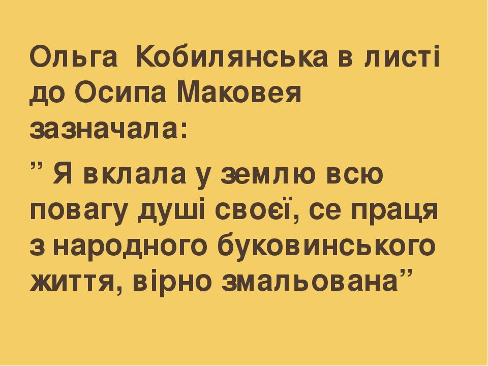 """Ольга Кобилянська в листі до Осипа Маковея зазначала: """" Я вклала у землю всю повагу душі своєї, се праця з народного буковинського життя, вірно зма..."""