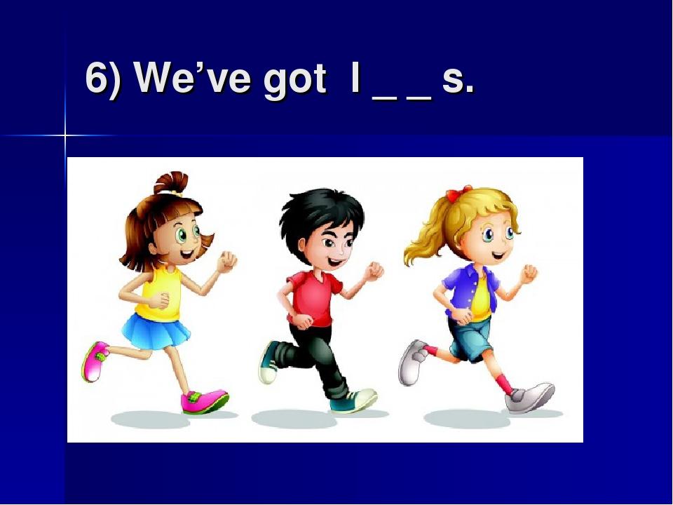 6) We've got l _ _ s.