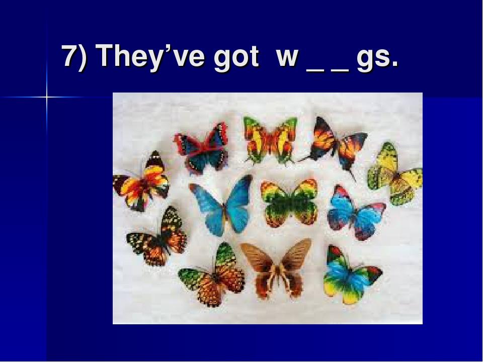 7) They've got w _ _ gs.